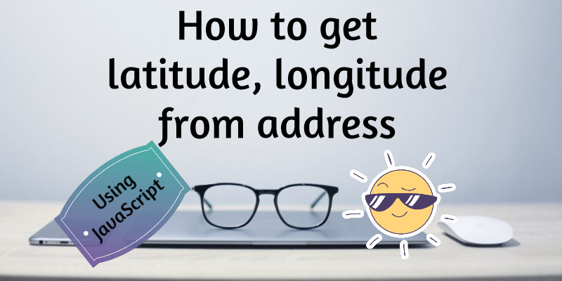 Get Latitude Longitude from Address Using Google API and JavaScript