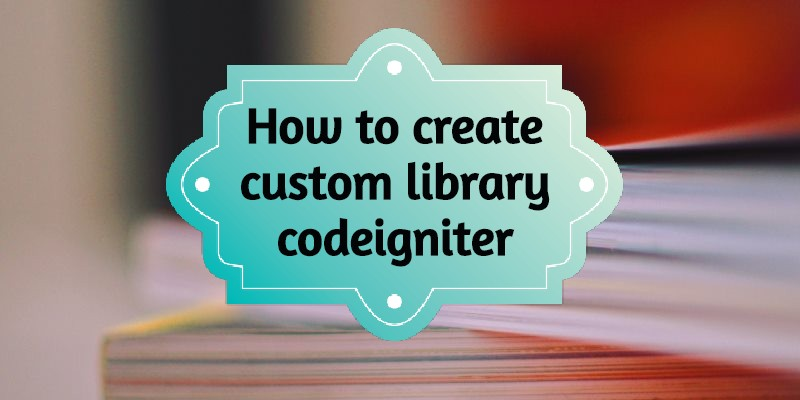 How to create custom library in CodeIgniter