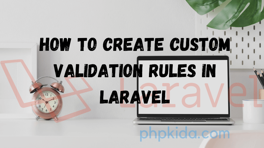 How to Create Custom Validation Rules In Laravel