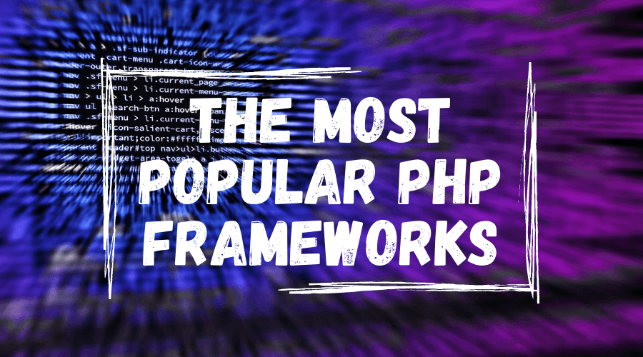 The Most Popular PHP Frameworks to Use in 2021